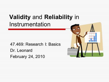 Validity and Reliability in Instrumentation 47.469: Research I: Basics Dr. Leonard February 24, 2010.