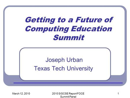 March 12, 20102010 SIGCSE Report FOCE Summit Panel 1 Getting to a Future of Computing Education Summit Joseph Urban Texas Tech University.