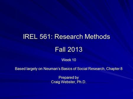 IREL 561: Research Methods Fall 2013 Week 10 Based largely on Neuman's Basics of Social Research, Chapter 8 Prepared by Craig Webster, Ph.D.