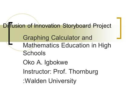 Diffusion of Innovation Storyboard Project Graphing Calculator and Mathematics Education in High Schools Oko A. Igbokwe Instructor: Prof. Thornburg :Walden.