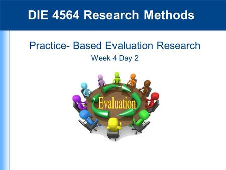 Practice- Based Evaluation Research Week 4 Day 2 DIE 4564 Research Methods.