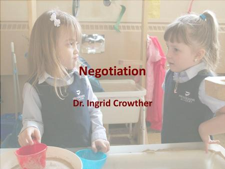 Negotiation Dr. Ingrid Crowther. What Are Negotiations? Resolving disagreements between two or more individuals Tackling a joint problem Reaching an agreement.