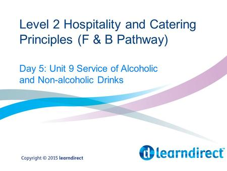 Level 2 Hospitality and Catering Principles (F & B Pathway) Day 5: Unit 9 Service of Alcoholic and Non-alcoholic Drinks.