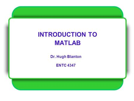 INTRODUCTION TO MATLAB Dr. Hugh Blanton ENTC 4347.