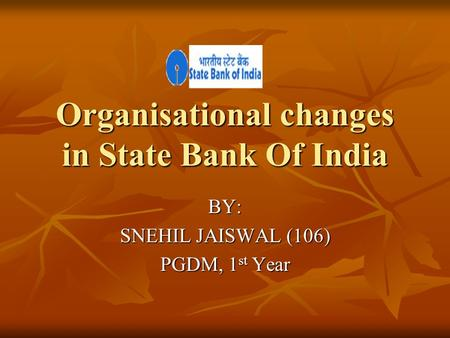 Organisational changes in State Bank Of India BY: SNEHIL JAISWAL (106) PGDM, 1 st Year.