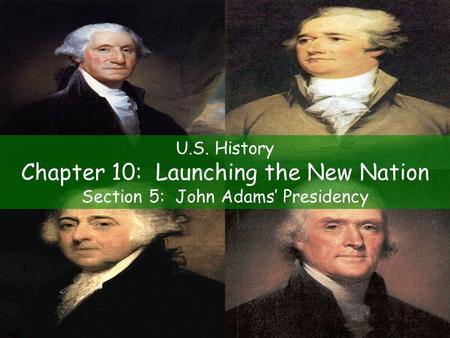 U.S. History Chapter 10: Launching the New Nation Section 5: John Adams' Presidency.