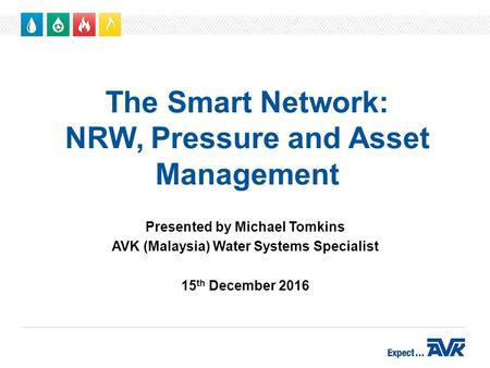 The Smart Network: NRW, Pressure and Asset Management Presented by Michael Tomkins AVK (Malaysia) Water Systems Specialist 15 th December 2016.