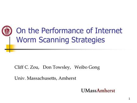 1 On the Performance of Internet Worm Scanning Strategies Cliff C. Zou, Don Towsley, Weibo Gong Univ. Massachusetts, Amherst.