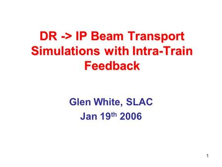 1 DR -> IP Beam Transport Simulations with Intra-Train Feedback Glen White, SLAC Jan 19 th 2006.