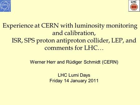 1 Experience at CERN with luminosity monitoring and calibration, ISR, SPS proton antiproton collider, LEP, and comments for LHC… Werner Herr and Rüdiger.