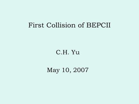 First Collision of BEPCII C.H. Yu May 10, 2007. Methods of collision tuning Procedures and data analysis Luminosity and background Summary.