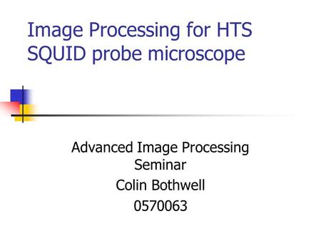 Image Processing for HTS SQUID probe microscope Advanced Image Processing Seminar Colin Bothwell 0570063.
