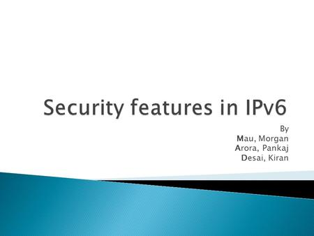 By Mau, Morgan Arora, Pankaj Desai, Kiran.  Large address space  Briefing on IPsec  IPsec implementation  IPsec operational modes  Authentication.