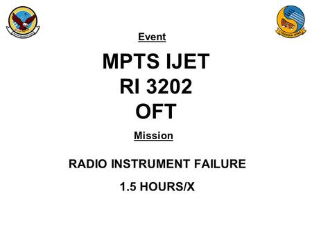 Event Mission MPTS IJET RI 3202 OFT RADIO INSTRUMENT FAILURE 1.5 HOURS/X.
