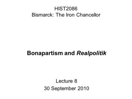 HIST2086 Bismarck: The Iron Chancellor Bonapartism and Realpolitik Lecture 8 30 September 2010.