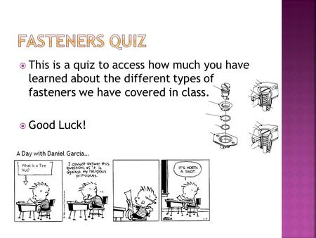 Fasteners quiz This is a quiz to access how much you have learned about the different types of fasteners we have covered in class. Good Luck! A Day with.