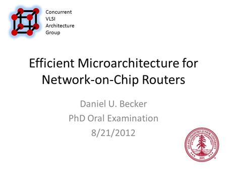 Efficient Microarchitecture for Network-on-Chip Routers Daniel U. Becker PhD Oral Examination 8/21/2012 Concurrent VLSI Architecture Group.