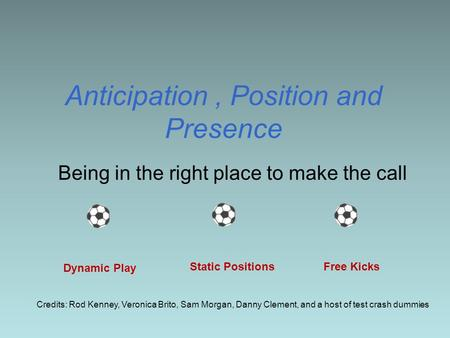 Anticipation, Position and Presence Being in the right place to make the call Dynamic Play Static Positions Free Kicks Credits: Rod Kenney, Veronica Brito,