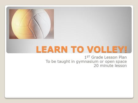 LEARN TO VOLLEY! 1 ST Grade Lesson Plan To be taught in gymnasium or open space 20 minute lesson.