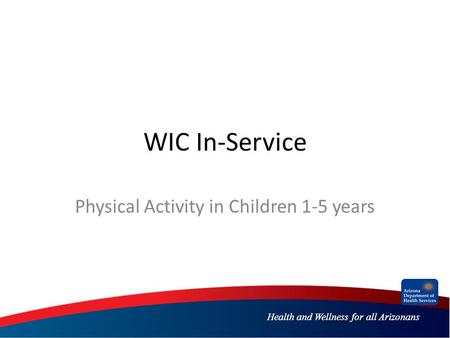 Health and Wellness for all Arizonans WIC In-Service Physical Activity in Children 1-5 years.