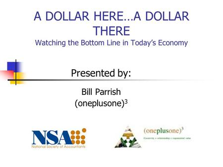 A DOLLAR HERE…A DOLLAR THERE Watching the Bottom Line in Today's Economy Presented by: Bill Parrish (oneplusone) 3.