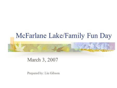McFarlane Lake/Family Fun Day March 3, 2007 Prepared by: Lin Gibson.