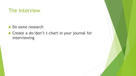 The Interview  Do some research  Create a do/don't t-chart in your journal for interviewing.