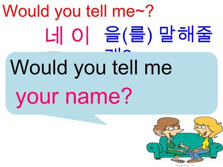 Would you tell me~? 을 ( 를 ) 말해줄 래 ? 네 이름네 이름 Would you tell me your name?