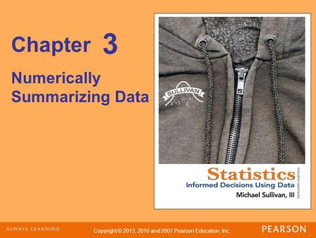 Copyright © 2013, 2010 and 2007 Pearson Education, Inc. Chapter Numerically Summarizing Data 3.