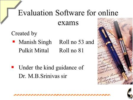 Evaluation Software for online exams Created by Manish Singh Roll no 53 and Pulkit Mittal Roll no 81 Under the kind guidance of Dr. M.B.Srinivas sir.