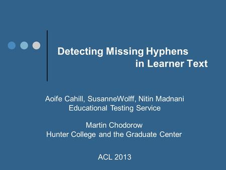 Detecting Missing Hyphens in Learner Text Aoife Cahill, SusanneWolff, Nitin Madnani Educational Testing Service ACL 2013 Martin Chodorow Hunter College.