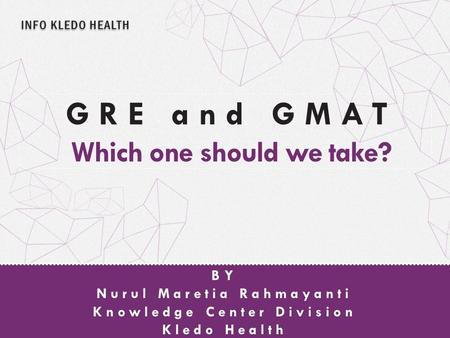 INFO KLEDO HEALTH Nurul Maretia Rahmayanti Knowledge Center Division Kledo Health BY GRE and GMAT Which one should we take?
