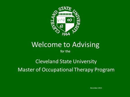 Welcome to Advising for the Cleveland State University Master of Occupational Therapy Program December 2015.