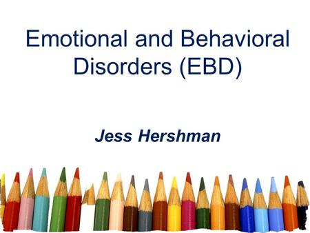 Emotional and Behavioral Disorders (EBD) Jess Hershman.