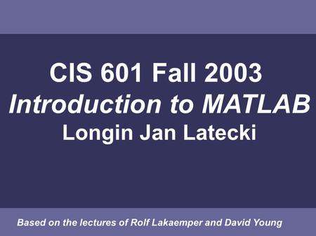 CIS 601 Fall 2003 Introduction to MATLAB Longin Jan Latecki Based on the lectures of Rolf Lakaemper and David Young.