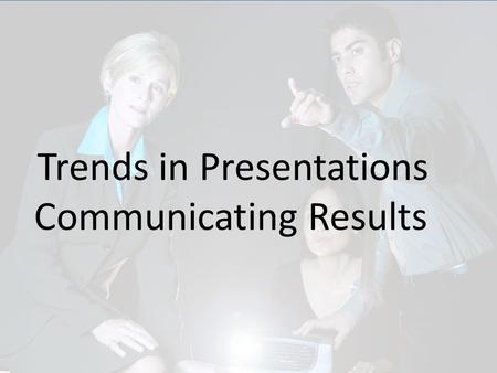 Trends in Presentations Communicating Results. Outstanding Communicators.