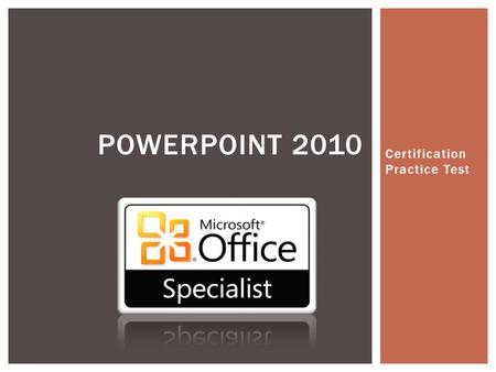 Certification Practice Test POWERPOINT 2010 PRACTICE QUESTIONS.