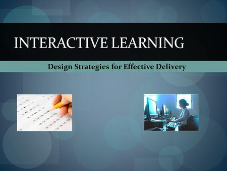 Design Strategies for Effective Delivery INTERACTIVE LEARNING.