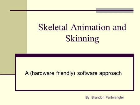 Skeletal Animation and Skinning A (hardware friendly) software approach By: Brandon Furtwangler.