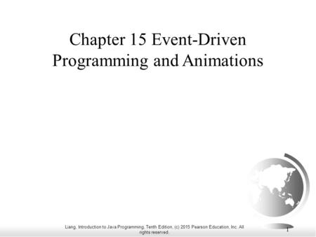 Liang, Introduction to Java Programming, Tenth Edition, (c) 2015 Pearson Education, Inc. All rights reserved. 1 Chapter 15 Event-Driven Programming and.
