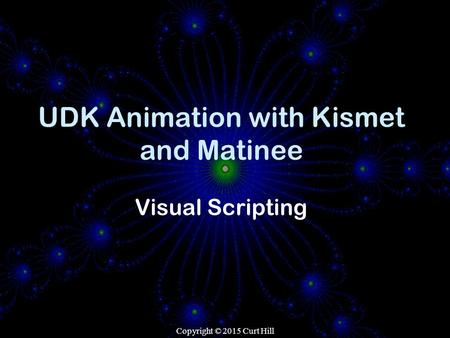 Copyright © 2015 Curt Hill UDK Animation with Kismet and Matinee Visual Scripting.