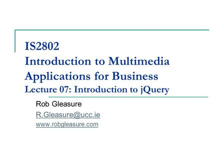 IS2802 Introduction to Multimedia Applications for Business Lecture 07: Introduction to jQuery Rob Gleasure