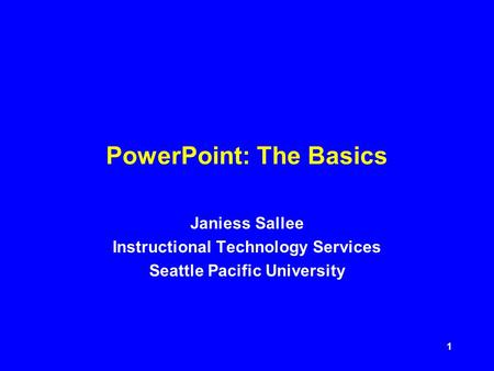 1 PowerPoint: The Basics Janiess Sallee Instructional Technology Services Seattle Pacific University.