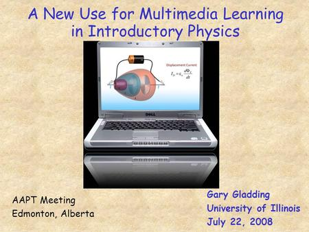 A New Use for Multimedia Learning in Introductory Physics Gary Gladding University of Illinois July 22, 2008 AAPT Meeting Edmonton, Alberta.