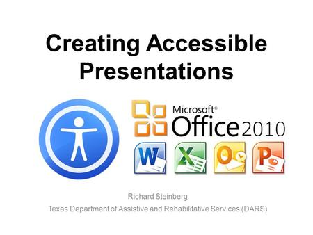 Creating Accessible Presentations Richard Steinberg Texas Department of Assistive and Rehabilitative Services (DARS)