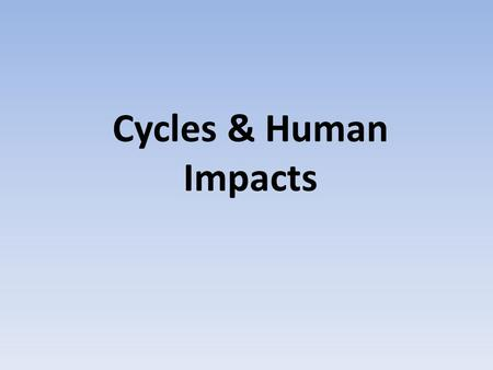 Cycles & Human Impacts. The Hydrologic Cycle The Carbon Cycle.