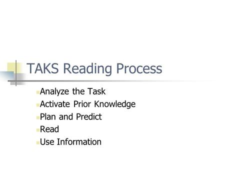 TAKS Reading Process Analyze the Task Activate Prior Knowledge Plan and Predict Read Use Information.