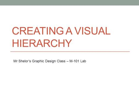 CREATING A VISUAL HIERARCHY Mr Shelor's Graphic Design Class – M-101 Lab.