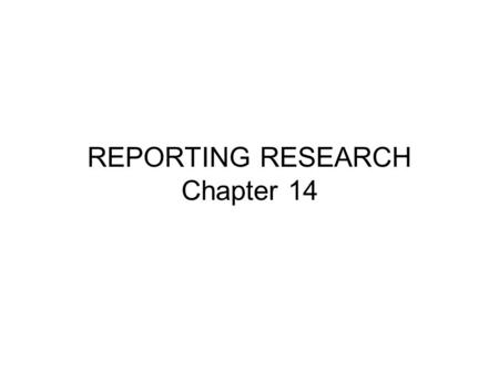REPORTING RESEARCH Chapter 14. First step is to write a research proposal and secure permission and/or funding Next steps after the proposal - Plan, Plan,