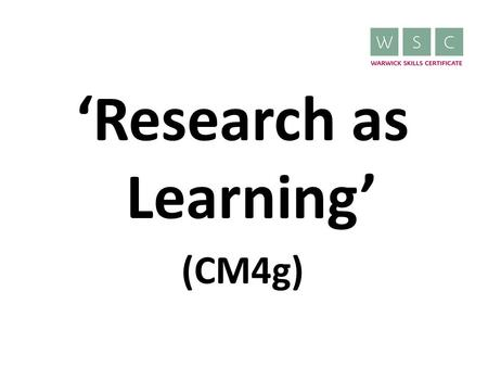 'Research as Learning' (CM4g). What is 'Research as Learning'? 10 credit WSC module Offered by the Undergraduate Skills Programme Can be put towards the.